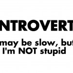 Introvert: I May Be Slow, But I'm NOT Stupid