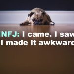 INFJ: I came, I saw, I made it awkward