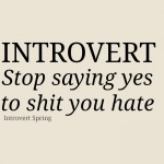 Introvert: Stop saying yes to sh*t you hate